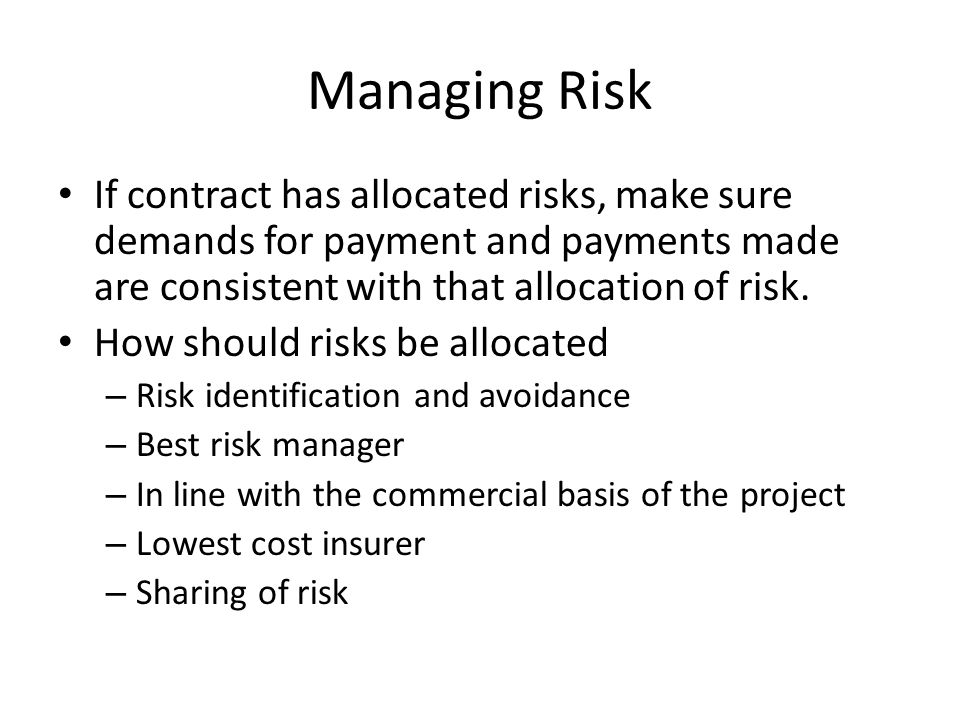 Managing Risk If contract has allocated risks, make sure demands for payment and payments made are consistent with that allocation of risk.