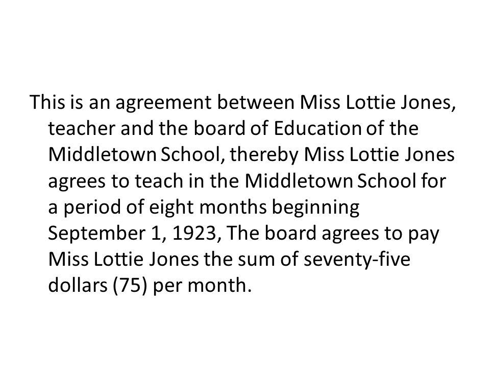 This is an agreement between Miss Lottie Jones, teacher and the board of Education of the Middletown School, thereby Miss Lottie Jones agrees to teach in the Middletown School for a period of eight months beginning September 1, 1923, The board agrees to pay Miss Lottie Jones the sum of seventy-five dollars (75) per month.