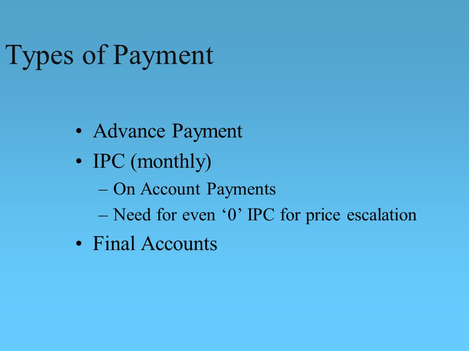 Types of Payment Advance Payment IPC (monthly) Final Accounts