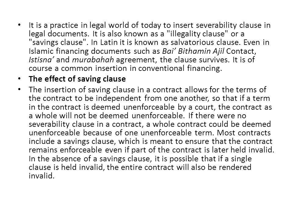 It is a practice in legal world of today to insert severability clause in legal documents. It is also known as a illegality clause or a savings clause . In Latin it is known as salvatorious clause. Even in Islamic financing documents such as Bai' Bithamin Ajil Contact, Istisna' and murabahah agreement, the clause survives. It is of course a common insertion in conventional financing.
