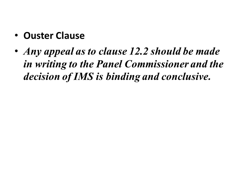 Ouster Clause Any appeal as to clause 12.2 should be made in writing to the Panel Commissioner and the decision of IMS is binding and conclusive.