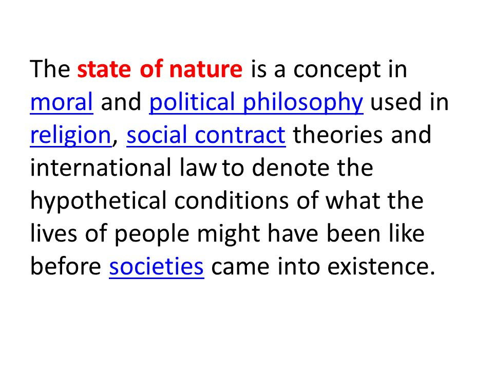 The state of nature is a concept in moral and political philosophy used in religion, social contract theories and international law to denote the hypothetical conditions of what the lives of people might have been like before societies came into existence.