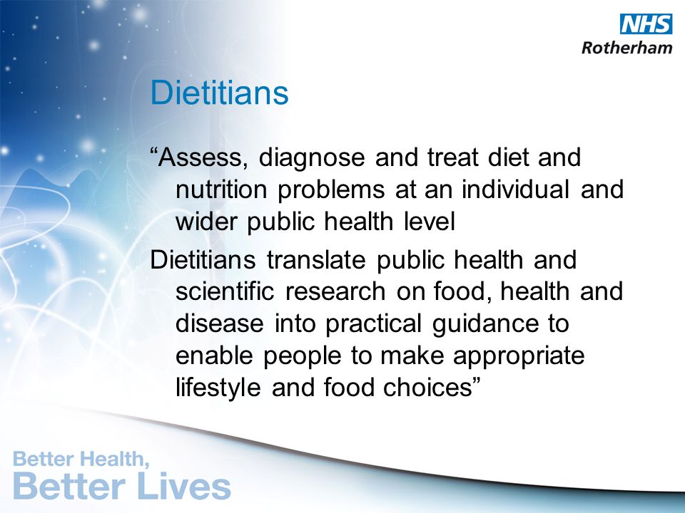 Dietitians Assess, diagnose and treat diet and nutrition problems at an individual and wider public health level.