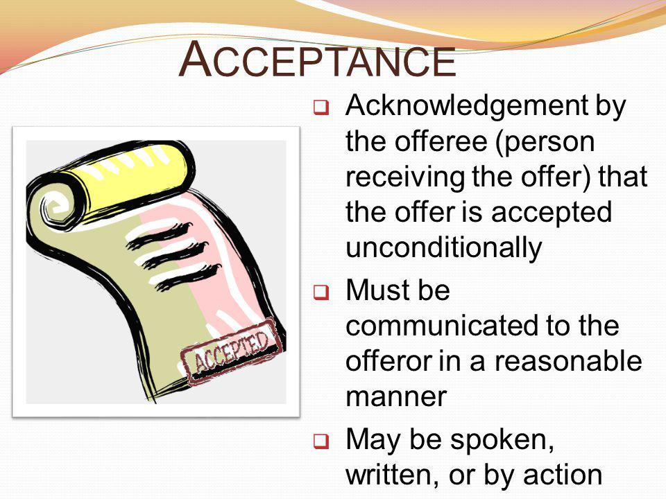 Acceptance Acknowledgement by the offeree (person receiving the offer) that the offer is accepted unconditionally.