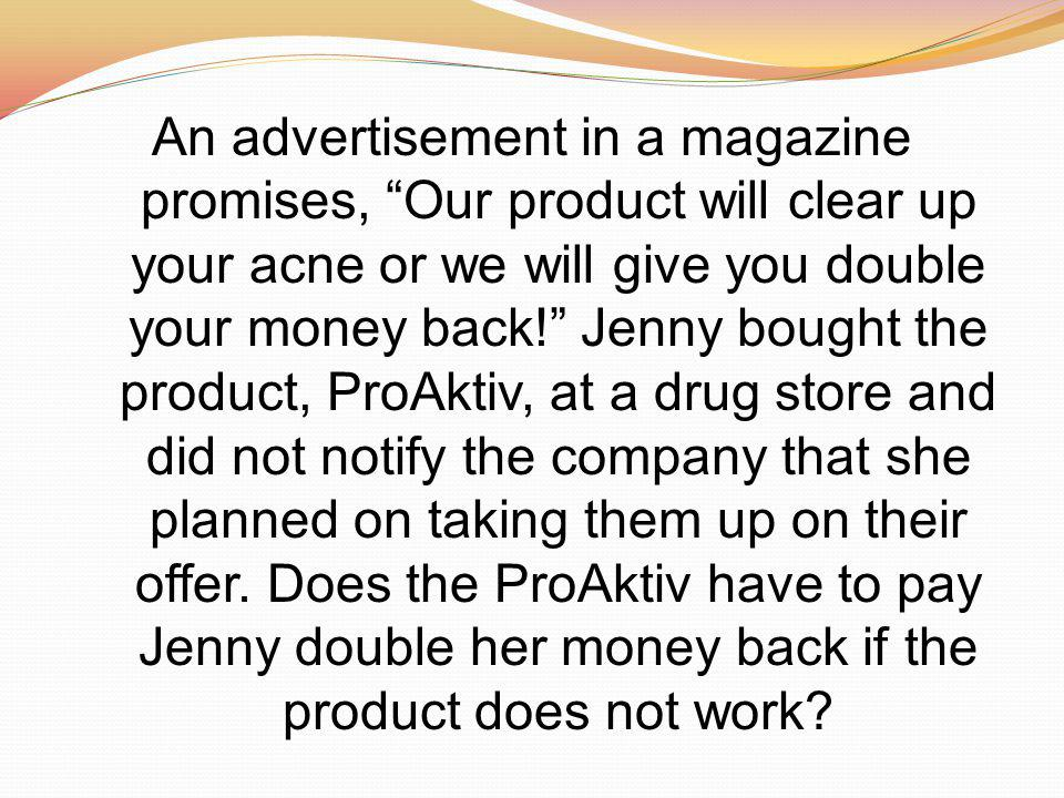 An advertisement in a magazine promises, Our product will clear up your acne or we will give you double your money back! Jenny bought the product, ProAktiv, at a drug store and did not notify the company that she planned on taking them up on their offer.
