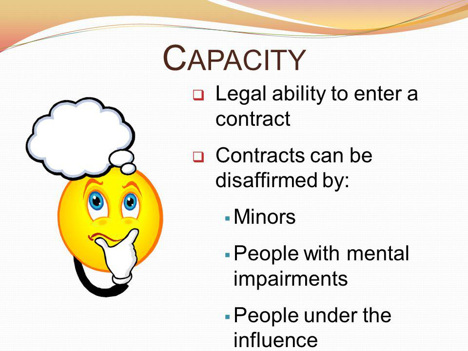 Capacity Legal ability to enter a contract