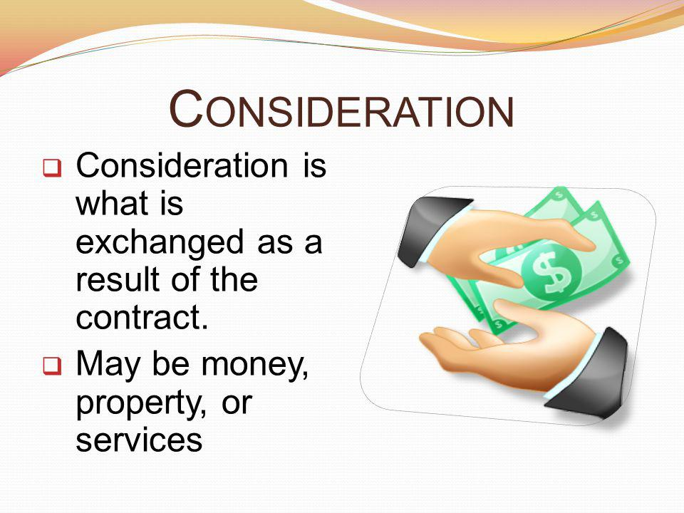 Consideration Consideration is what is exchanged as a result of the contract.