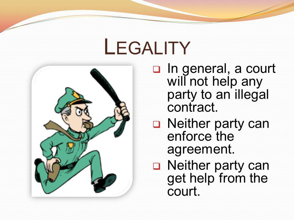 Legality In general, a court will not help any party to an illegal contract. Neither party can enforce the agreement.