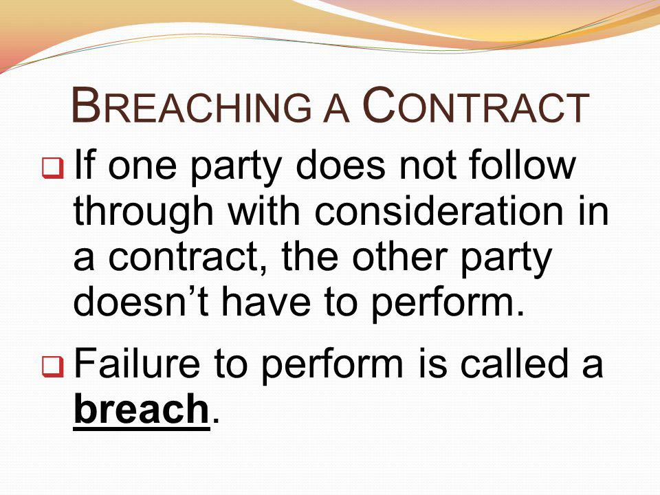 Breaching a Contract If one party does not follow through with consideration in a contract, the other party doesn't have to perform.