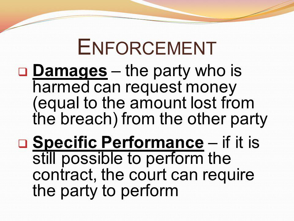 Enforcement Damages – the party who is harmed can request money (equal to the amount lost from the breach) from the other party.