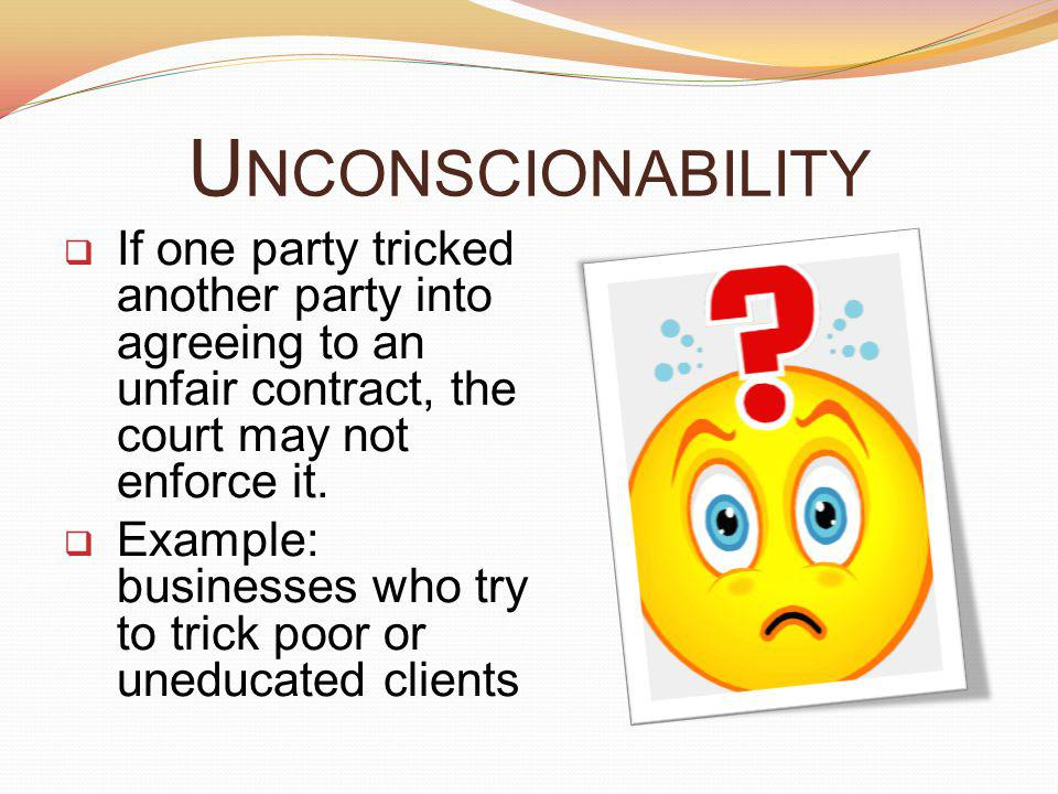 Unconscionability If one party tricked another party into agreeing to an unfair contract, the court may not enforce it.
