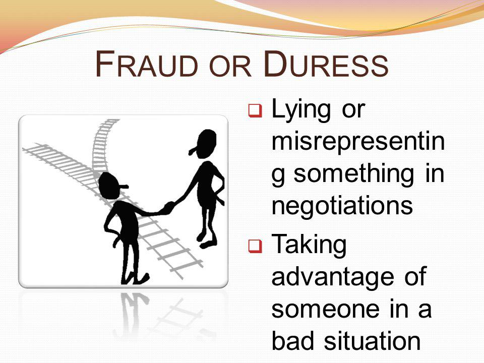 Fraud or Duress Lying or misrepresenting something in negotiations