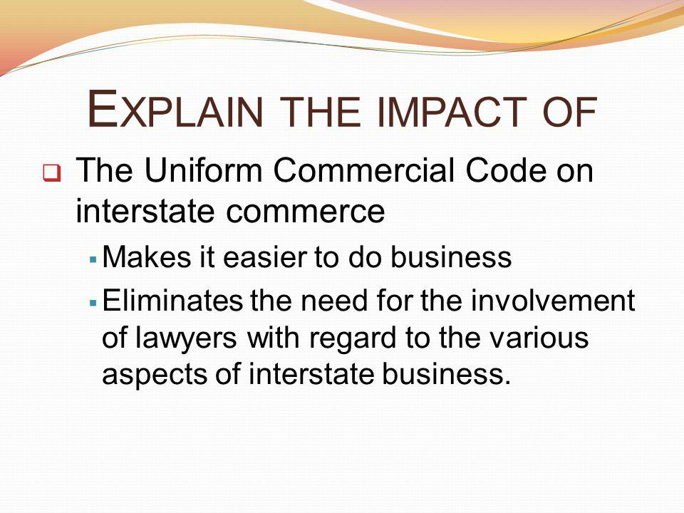 Explain the impact of The Uniform Commercial Code on interstate commerce. Makes it easier to do business.
