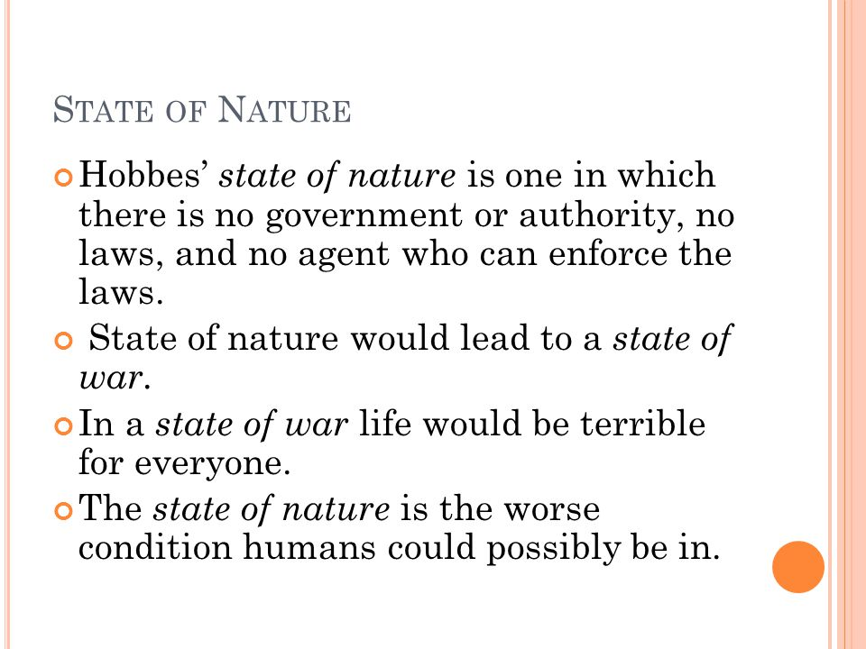 State of Nature Hobbes' state of nature is one in which there is no government or authority, no laws, and no agent who can enforce the laws.