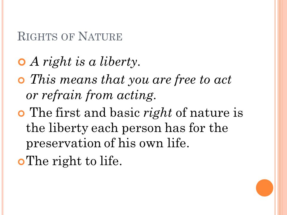 Rights of Nature A right is a liberty. This means that you are free to act or refrain from acting.