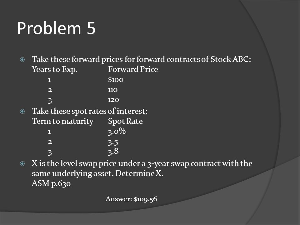 Problem 5 Take these forward prices for forward contracts of Stock ABC: Years to Exp. Forward Price 1 $100 2 110 3 120.