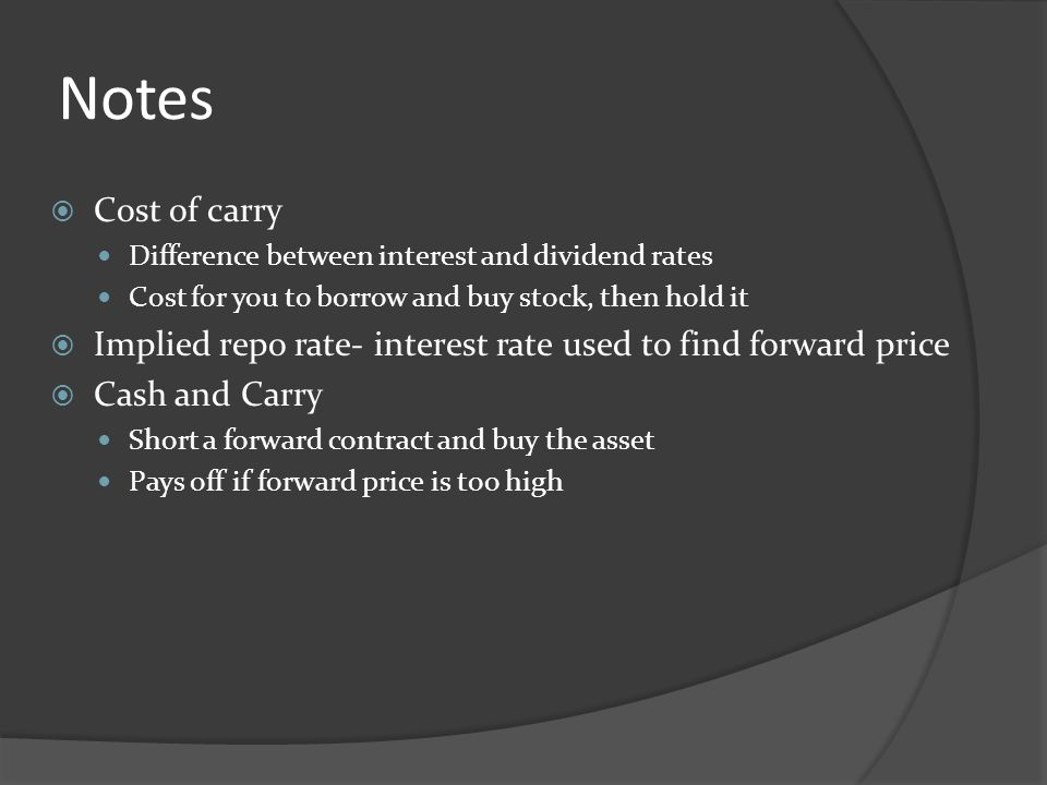 Notes Cost of carry. Difference between interest and dividend rates. Cost for you to borrow and buy stock, then hold it.
