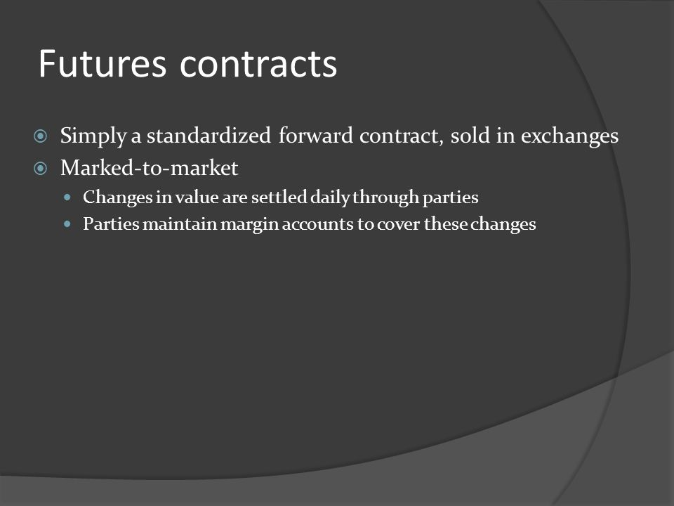 Futures contracts Simply a standardized forward contract, sold in exchanges. Marked-to-market. Changes in value are settled daily through parties.