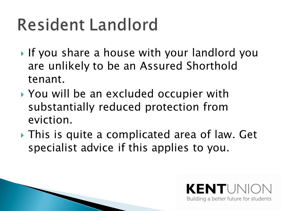 Resident Landlord If you share a house with your landlord you are unlikely to be an Assured Shorthold tenant.