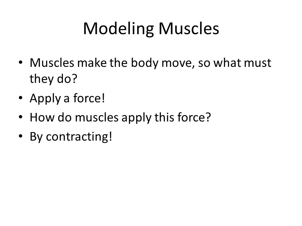 Modeling Muscles Muscles make the body move, so what must they do