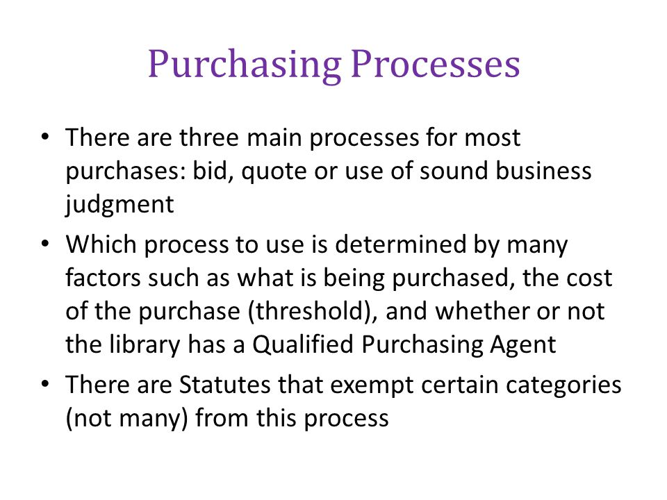 Purchasing Processes There are three main processes for most purchases: bid, quote or use of sound business judgment.