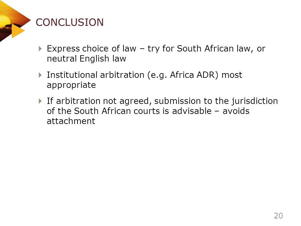 CONCLUSION Express choice of law – try for South African law, or neutral English law.
