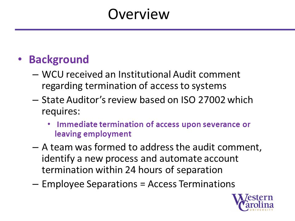 Overview Background. WCU received an Institutional Audit comment regarding termination of access to systems.