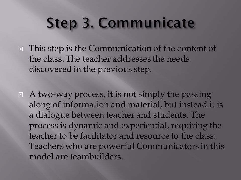Step 3. Communicate This step is the Communication of the content of the class. The teacher addresses the needs discovered in the previous step.