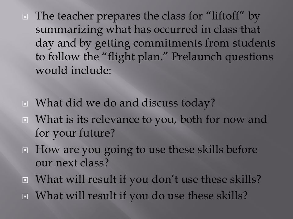 The teacher prepares the class for liftoff by summarizing what has occurred in class that day and by getting commitments from students to follow the flight plan. Prelaunch questions would include: