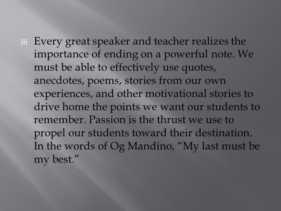 Every great speaker and teacher realizes the importance of ending on a powerful note.
