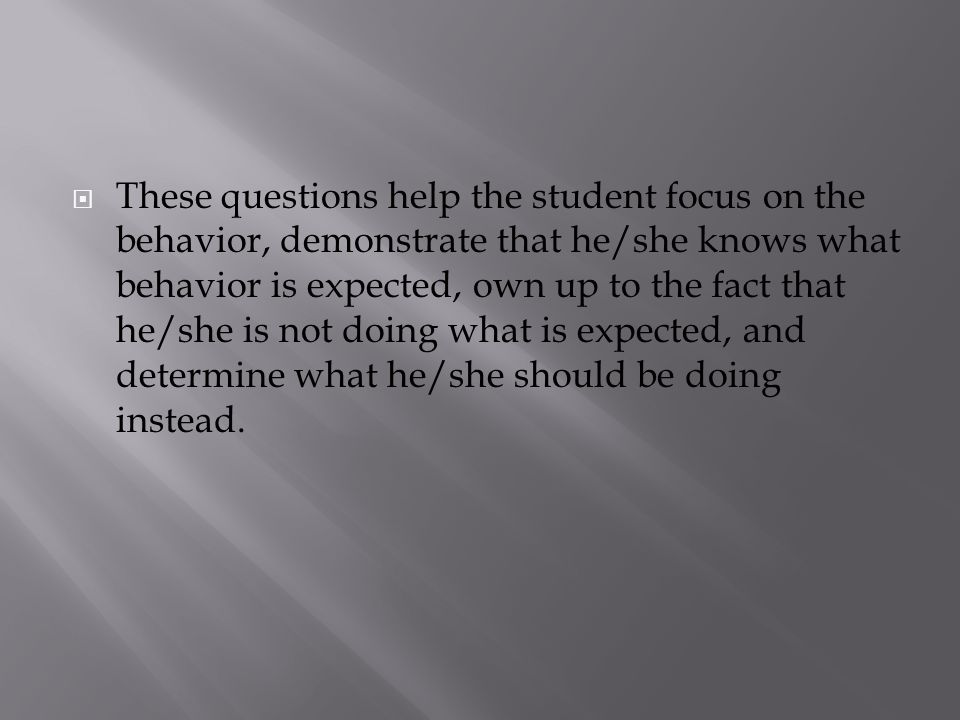 These questions help the student focus on the behavior, demonstrate that he/she knows what behavior is expected, own up to the fact that he/she is not doing what is expected, and determine what he/she should be doing instead.