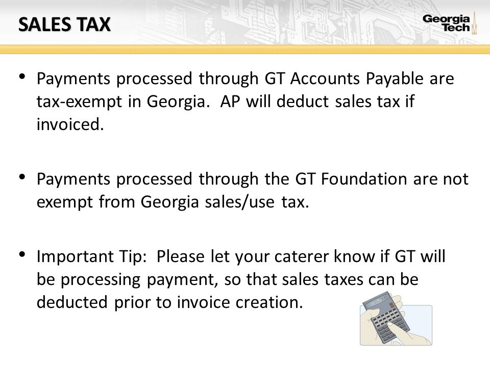 Sales tax Payments processed through GT Accounts Payable are tax-exempt in Georgia. AP will deduct sales tax if invoiced.