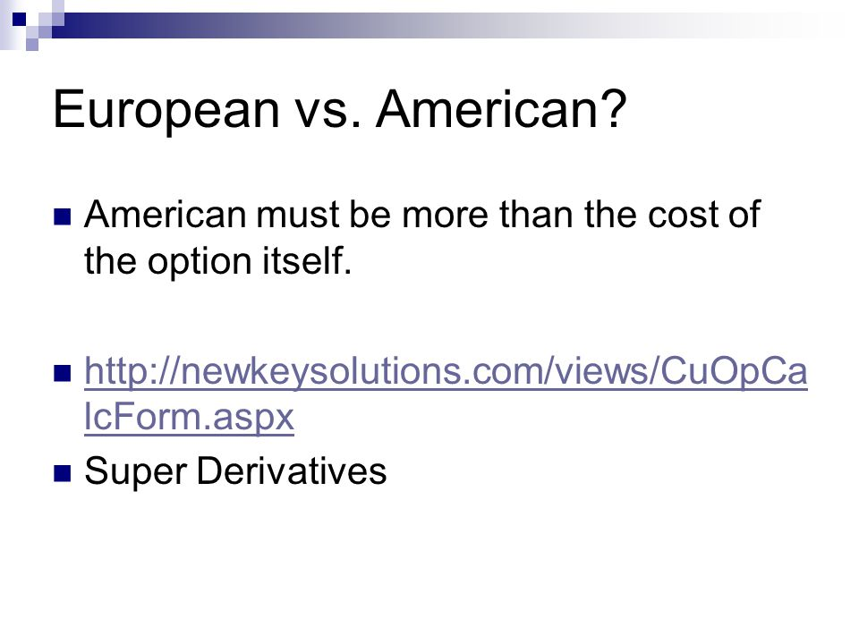 European vs. American American must be more than the cost of the option itself. http://newkeysolutions.com/views/CuOpCalcForm.aspx.