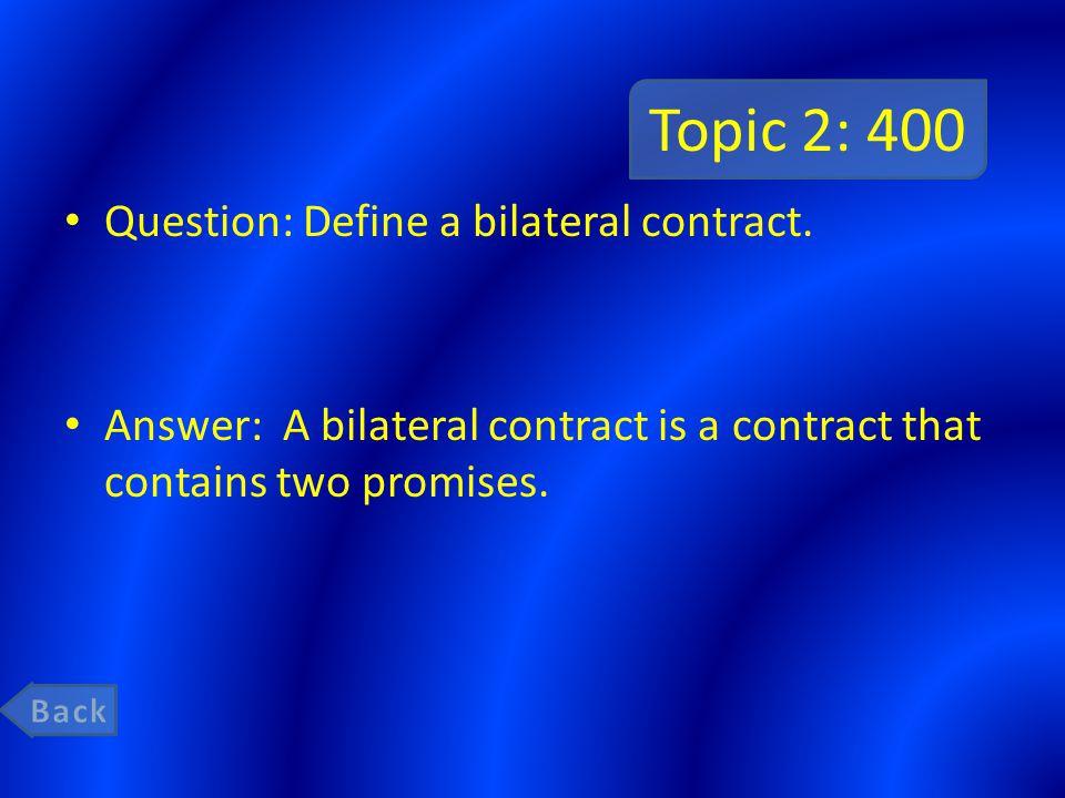 Topic 2: 400 Question: Define a bilateral contract.
