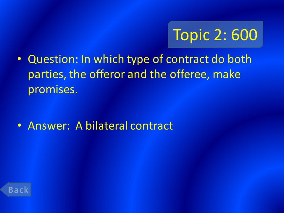 Topic 2: 600 Question: In which type of contract do both parties, the offeror and the offeree, make promises.