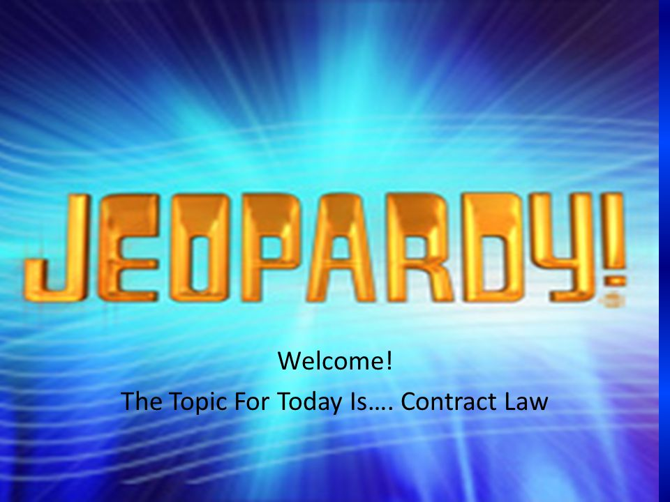 Welcome! The Topic For Today Is…. Contract Law