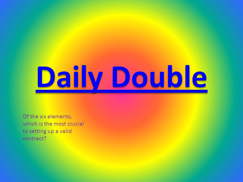 Daily Double Of the six elements, which is the most crucial to setting up a valid contract