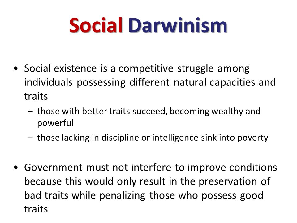Social Darwinism Social existence is a competitive struggle among individuals possessing different natural capacities and traits.