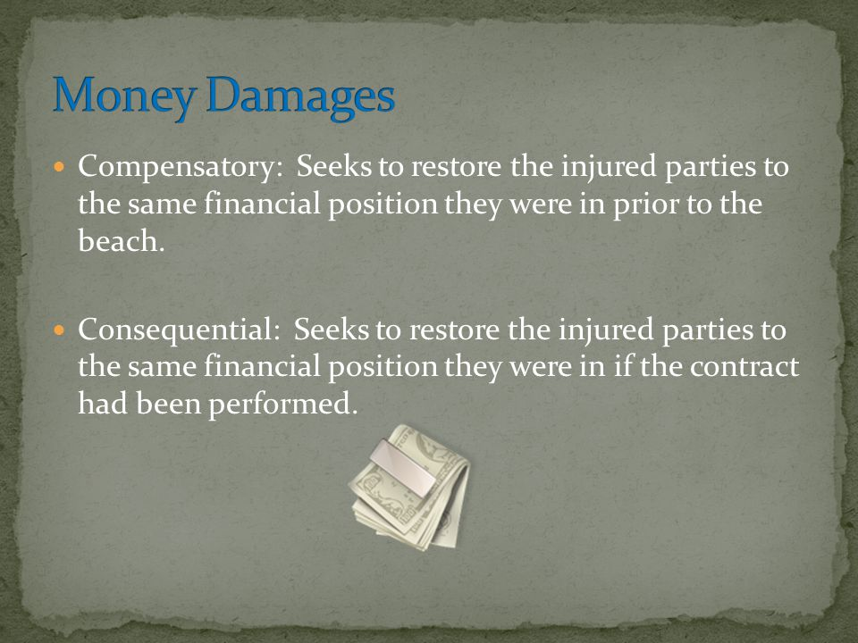 Money Damages Compensatory: Seeks to restore the injured parties to the same financial position they were in prior to the beach.