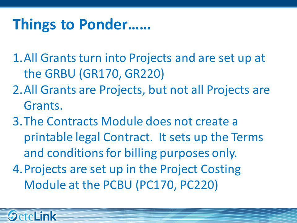 Things to Ponder…… All Grants turn into Projects and are set up at the GRBU (GR170, GR220) All Grants are Projects, but not all Projects are Grants.