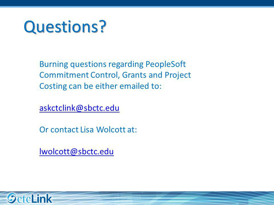 Questions Burning questions regarding PeopleSoft Commitment Control, Grants and Project Costing can be either emailed to:
