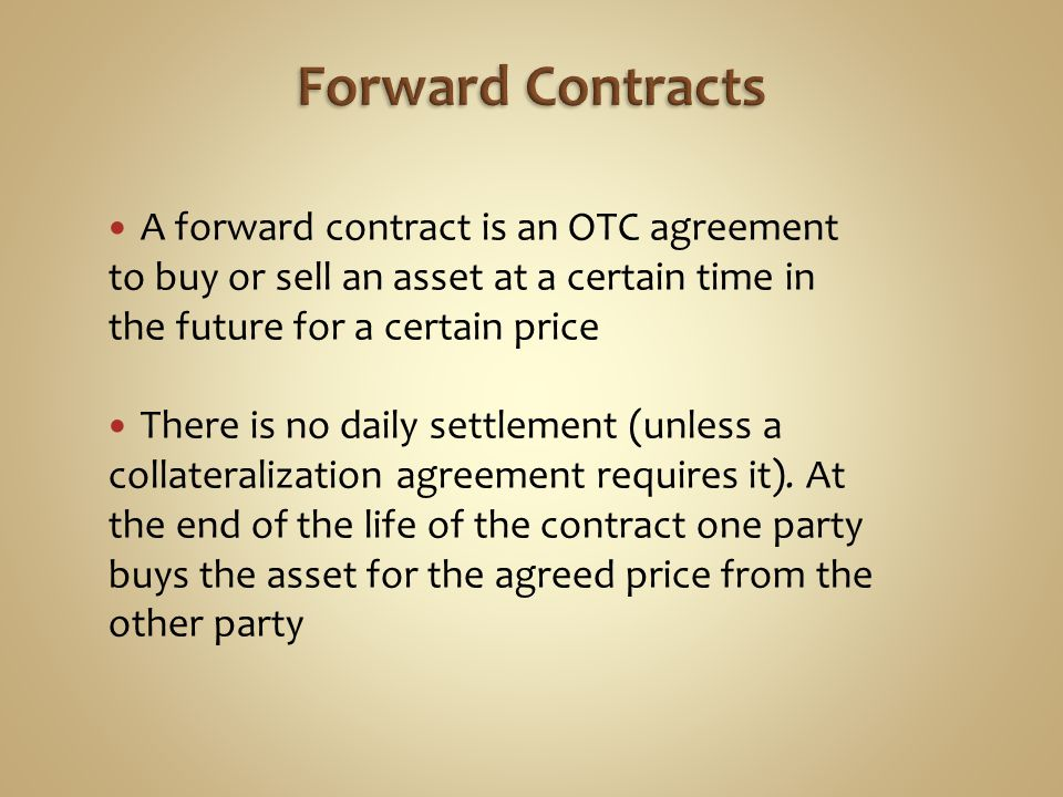 Forward Contracts A forward contract is an OTC agreement to buy or sell an asset at a certain time in the future for a certain price.