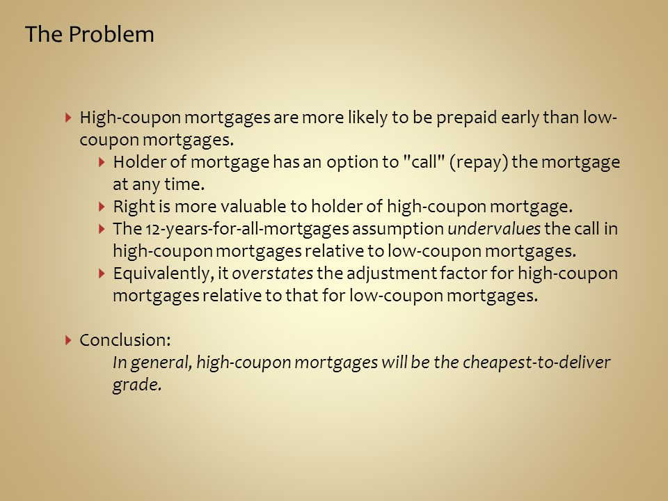 The Problem High-coupon mortgages are more likely to be prepaid early than low-coupon mortgages.