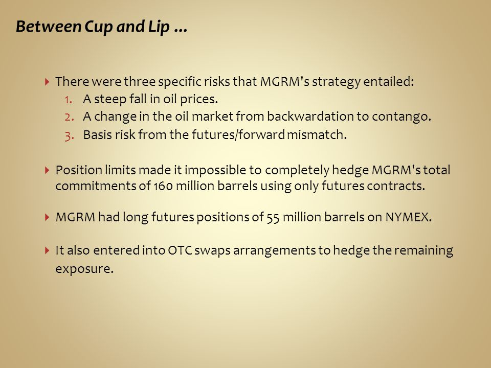 Between Cup and Lip ... There were three specific risks that MGRM s strategy entailed: A steep fall in oil prices.