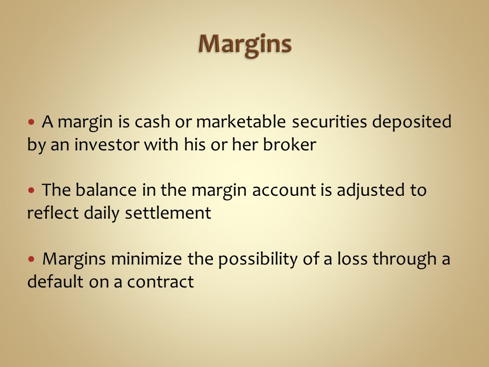 Margins A margin is cash or marketable securities deposited by an investor with his or her broker.