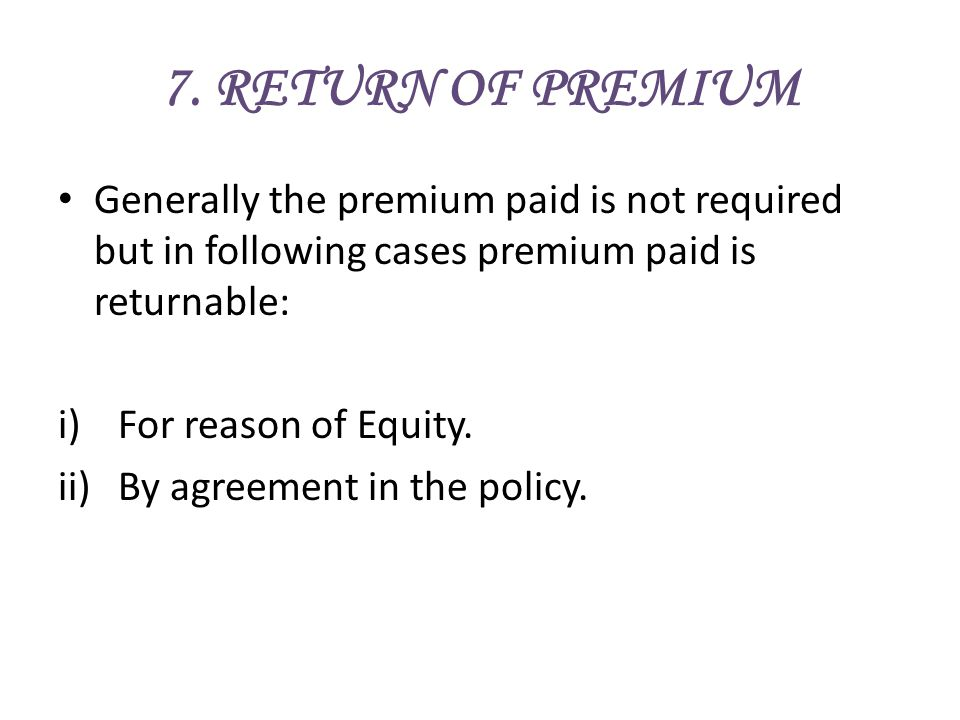 7. RETURN OF PREMIUM Generally the premium paid is not required but in following cases premium paid is returnable: