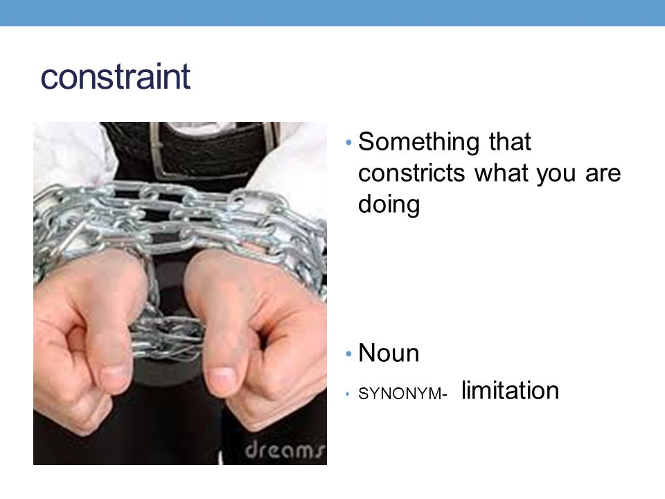 constraint Something that constricts what you are doing Noun