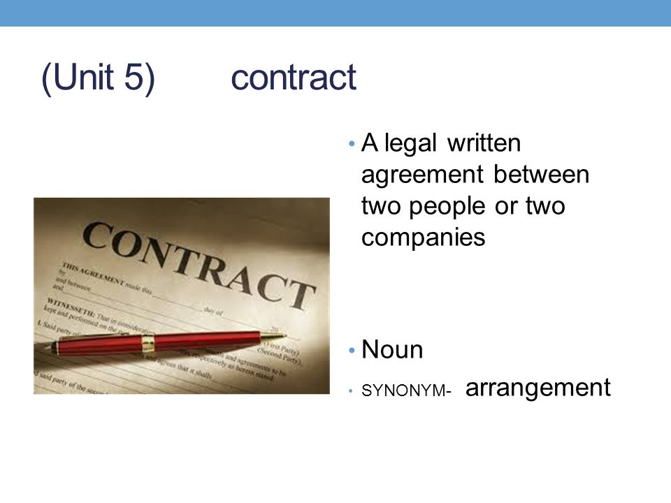 (Unit 5) contract A legal written agreement between two people or two companies.