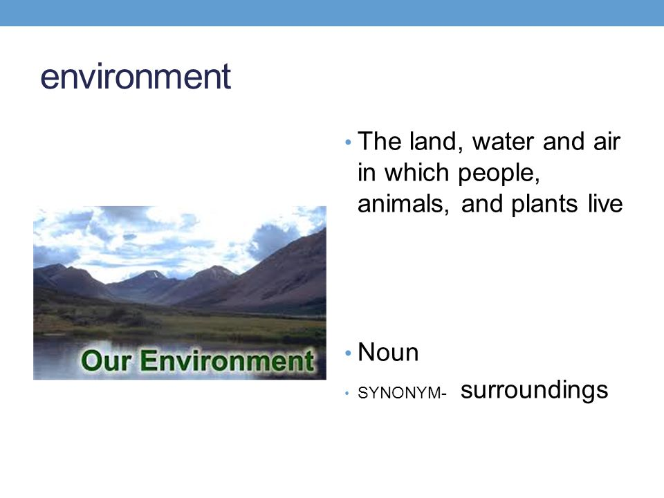 environment The land, water and air in which people, animals, and plants live.