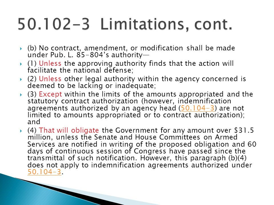 50.102-3 Limitations, cont. (b) No contract, amendment, or modification shall be made under Pub. L. 85-804's authority—